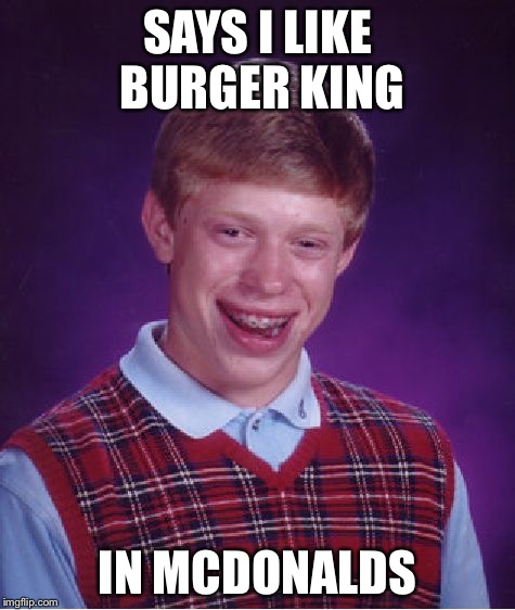 SAYS I LIKE BURGER KING IN MCDONALDS | image tagged in memes,bad luck brian | made w/ Imgflip meme maker