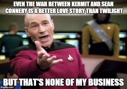 Picard Wtf Meme | EVEN THE WAR BETWEEN KERMIT AND SEAN CONNERY IS A BETTER LOVE STORY THAN TWILIGHT BUT THAT'S NONE OF MY BUSINESS | image tagged in memes,picard wtf | made w/ Imgflip meme maker