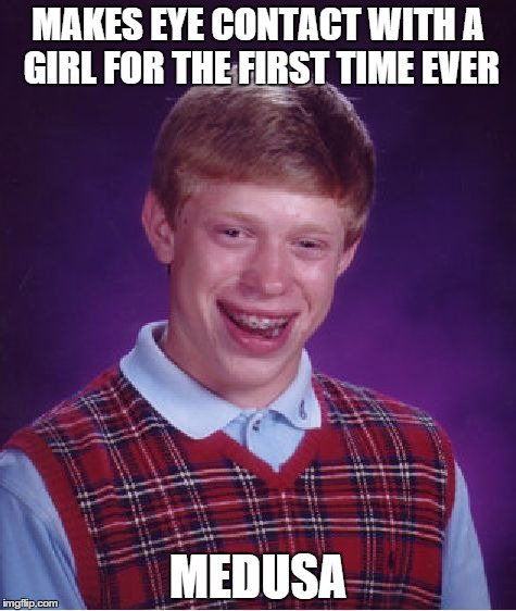 Bad Luck Brian Meme | MAKES EYE CONTACT WITH A GIRL FOR THE FIRST TIME EVER MEDUSA | image tagged in memes,bad luck brian | made w/ Imgflip meme maker