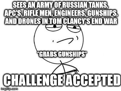 Me every time i play End War. | SEES AN ARMY OF RUSSIAN TANKS, APC'S, RIFLE MEN, ENGINEERS, GUNSHIPS, AND DRONES IN TOM CLANCY'S END WAR *GRABS GUNSHIPS* CHALLENGE ACCEPTED | image tagged in memes,challenge accepted rage face | made w/ Imgflip meme maker
