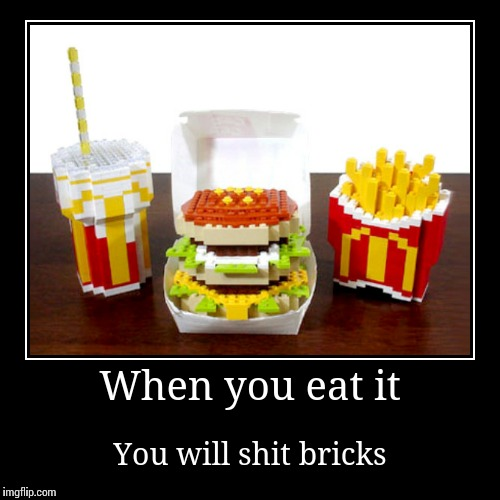 When you eat it | You will shit bricks | image tagged in funny,demotivationals | made w/ Imgflip demotivational maker