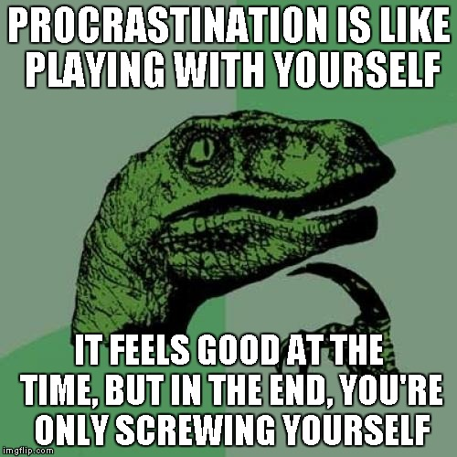 Philosoraptor Meme | PROCRASTINATION IS LIKE PLAYING WITH YOURSELF IT FEELS GOOD AT THE TIME, BUT IN THE END, YOU'RE ONLY SCREWING YOURSELF | image tagged in memes,philosoraptor | made w/ Imgflip meme maker