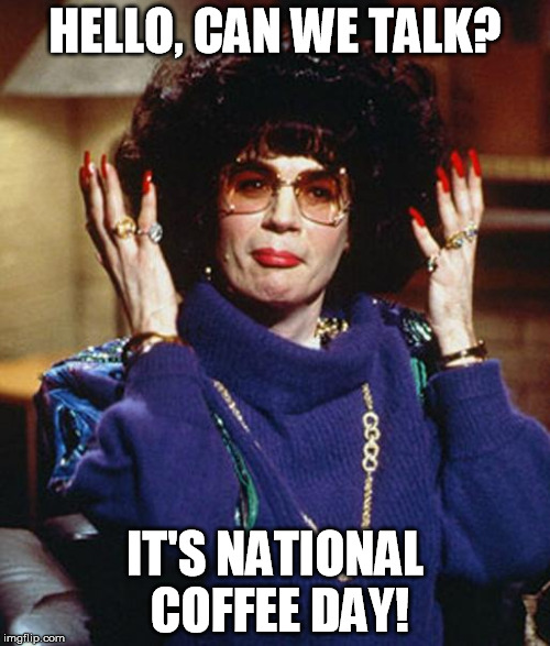 Coffee Talk with Linda Richman | HELLO, CAN WE TALK? IT'S NATIONAL COFFEE DAY! | image tagged in coffee talk with linda richman | made w/ Imgflip meme maker