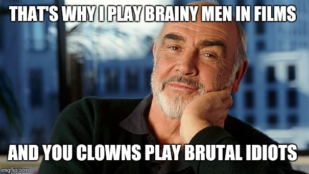 sean | THAT'S WHY I PLAY BRAINY MEN IN FILMS AND YOU CLOWNS PLAY BRUTAL IDIOTS | image tagged in sean | made w/ Imgflip meme maker