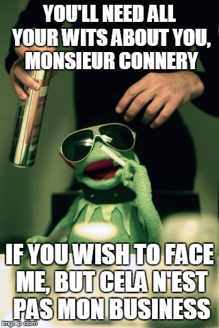 YOU'LL NEED ALL YOUR WITS ABOUT YOU, MONSIEUR CONNERY IF YOU WISH TO FACE ME, BUT CELA N'EST PAS MON BUSINESS | made w/ Imgflip meme maker