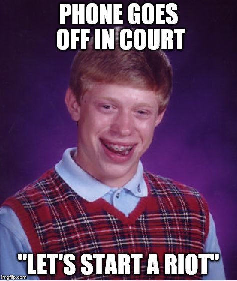 "Bad Luck Brian Meme | PHONE GOES OFF IN COURT ""LET'S START A RIOT"" 