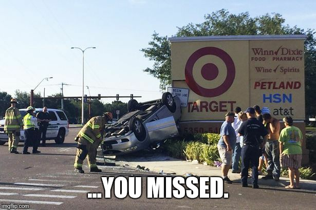 Target car crash | ...YOU MISSED. | image tagged in target car crash | made w/ Imgflip meme maker