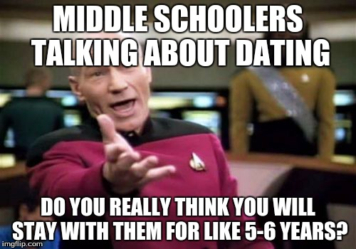 Picard Wtf Meme | MIDDLE SCHOOLERS TALKING ABOUT DATING DO YOU REALLY THINK YOU WILL STAY WITH THEM FOR LIKE 5-6 YEARS? | image tagged in memes,picard wtf | made w/ Imgflip meme maker