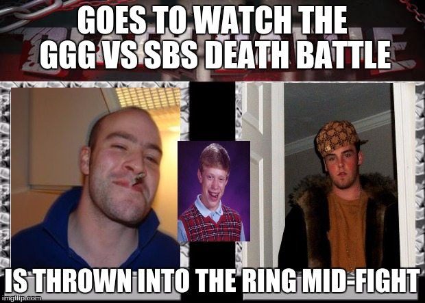 death battle | GOES TO WATCH THE GGG VS SBS DEATH BATTLE IS THROWN INTO THE RING MID-FIGHT | image tagged in death battle | made w/ Imgflip meme maker