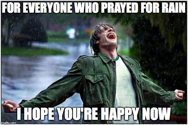 Will It Every Stop??!! | FOR EVERYONE WHO PRAYED FOR RAIN I HOPE YOU'RE HAPPY NOW | image tagged in rain,flood,rain won't stop,rain rain go away | made w/ Imgflip meme maker