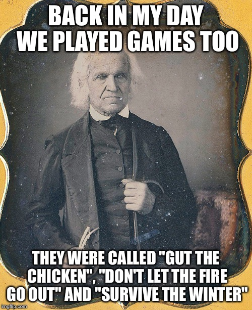 "Ol' timey fun! | BACK IN MY DAY WE PLAYED GAMES TOO THEY WERE CALLED ""GUT THE CHICKEN"", ""DON'T LET THE FIRE GO OUT"" AND ""SURVIVE THE WINTER"" 