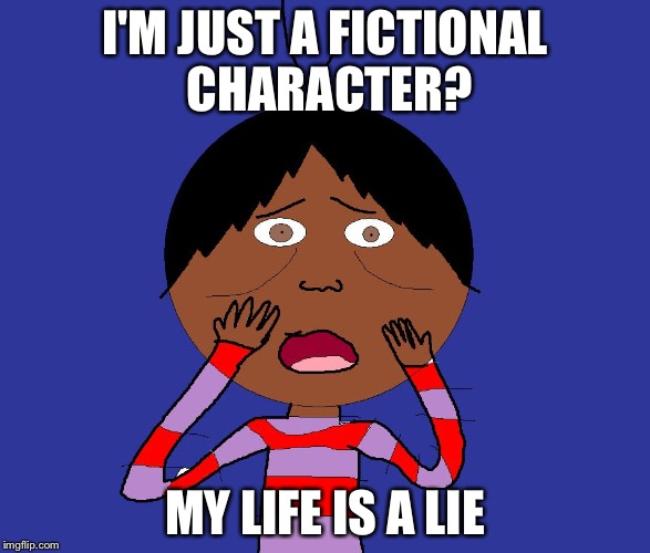 My life is a lie | I'M JUST A FICTIONAL CHARACTER? MY LIFE IS A LIE | image tagged in my life is a lie | made w/ Imgflip meme maker