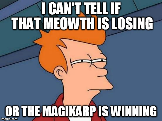 Futurama Fry Meme | I CAN'T TELL IF THAT MEOWTH IS LOSING OR THE MAGIKARP IS WINNING | image tagged in memes,futurama fry | made w/ Imgflip meme maker