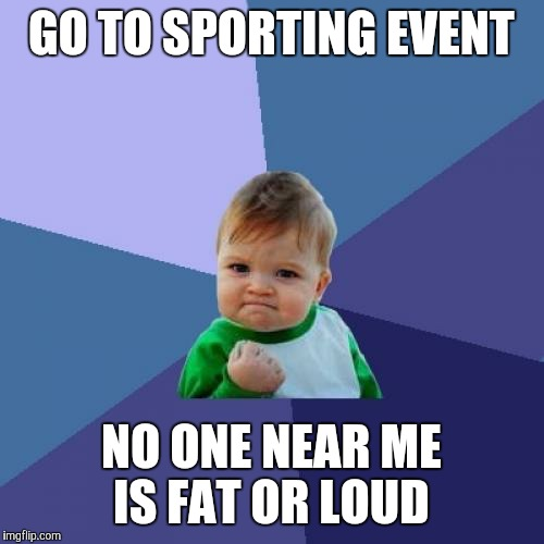 Success Kid Meme | GO TO SPORTING EVENT NO ONE NEAR ME IS FAT OR LOUD | image tagged in memes,success kid | made w/ Imgflip meme maker