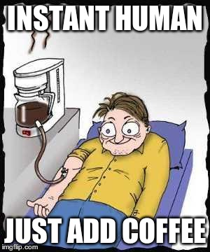 Coffee addict | INSTANT HUMAN JUST ADD COFFEE | image tagged in coffee addict | made w/ Imgflip meme maker