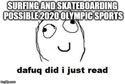 Dafuq Did I Just Read | SURFING AND SKATEBOARDING POSSIBLE 2020 OLYMPIC SPORTS | image tagged in memes,dafuq did i just read | made w/ Imgflip meme maker