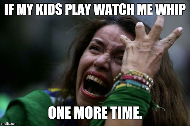 Me | IF MY KIDS PLAY WATCH ME WHIP ONE MORE TIME. | image tagged in scream | made w/ Imgflip meme maker
