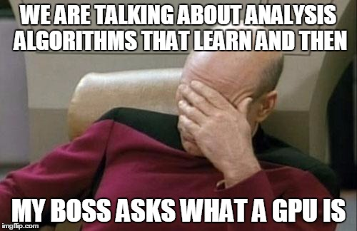 Captain Picard Facepalm Meme | WE ARE TALKING ABOUT ANALYSIS ALGORITHMS THAT LEARN AND THEN MY BOSS ASKS WHAT A GPU IS | image tagged in memes,captain picard facepalm | made w/ Imgflip meme maker