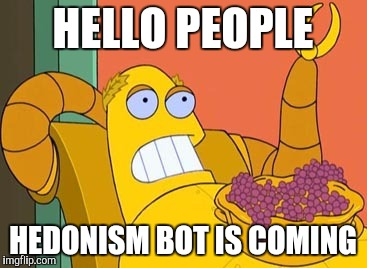 Hedonism Bot | HELLO PEOPLE HEDONISM BOT IS COMING | image tagged in memes,hedonism bot | made w/ Imgflip meme maker