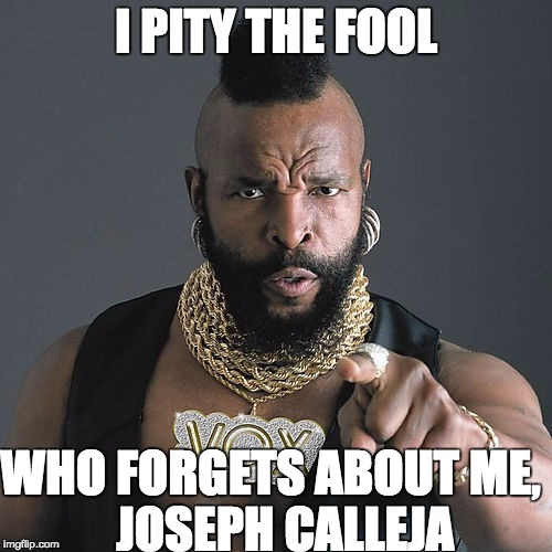 Mr T Pity The Fool | I PITY THE FOOL WHO FORGETS ABOUT ME,        JOSEPH CALLEJA | image tagged in memes,mr t pity the fool | made w/ Imgflip meme maker