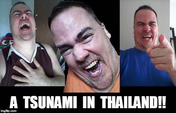 LMAO! | A  TSUNAMI  IN  THAILAND!! | image tagged in lmao | made w/ Imgflip meme maker