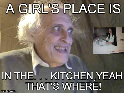 SUPPORTING STEREOTYPES | A GIRL'S PLACE IS IN THE. . . KITCHEN,YEAH THAT'S WHERE! | image tagged in old pervert,stereotype | made w/ Imgflip meme maker