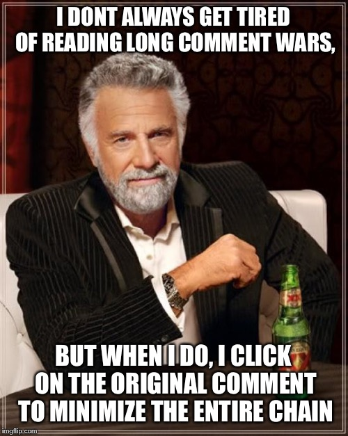 Works like a charm | I DONT ALWAYS GET TIRED OF READING LONG COMMENT WARS, BUT WHEN I DO, I CLICK ON THE ORIGINAL COMMENT TO MINIMIZE THE ENTIRE CHAIN | image tagged in memes,the most interesting man in the world,imgflip,comment section,comments | made w/ Imgflip meme maker