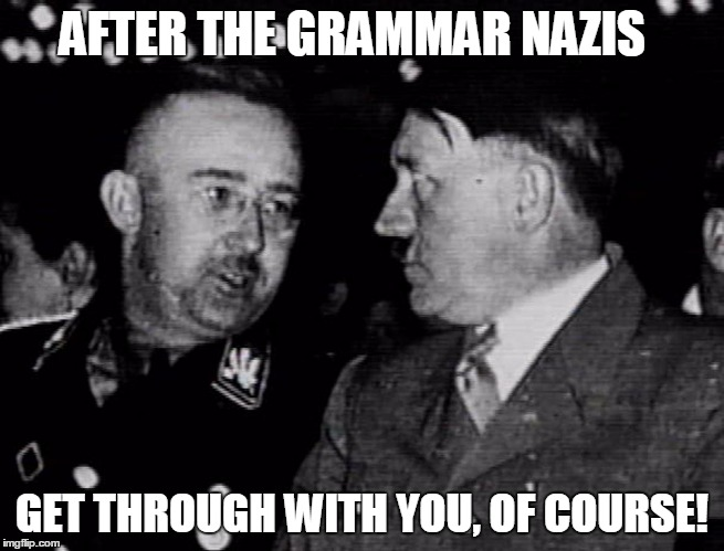 Grammar Nazis Himmler and Hitler | AFTER THE GRAMMAR NAZIS GET THROUGH WITH YOU, OF COURSE! | image tagged in grammar nazis himmler and hitler | made w/ Imgflip meme maker