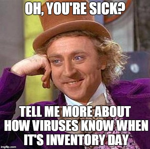To all employees calling in sick on the busiest day of the month! Coincidence? I think not!  | OH, YOU'RE SICK? TELL ME MORE ABOUT HOW VIRUSES KNOW WHEN IT'S INVENTORY DAY | image tagged in memes,creepy condescending wonka,coworkers,inventory,sales,walmart | made w/ Imgflip meme maker