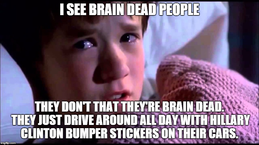 Can you identify brain dead people?  | I SEE BRAIN DEAD PEOPLE THEY DON'T THAT THEY'RE BRAIN DEAD. THEY JUST DRIVE AROUND ALL DAY WITH HILLARY CLINTON BUMPER STICKERS ON THEIR CAR | image tagged in memes | made w/ Imgflip meme maker