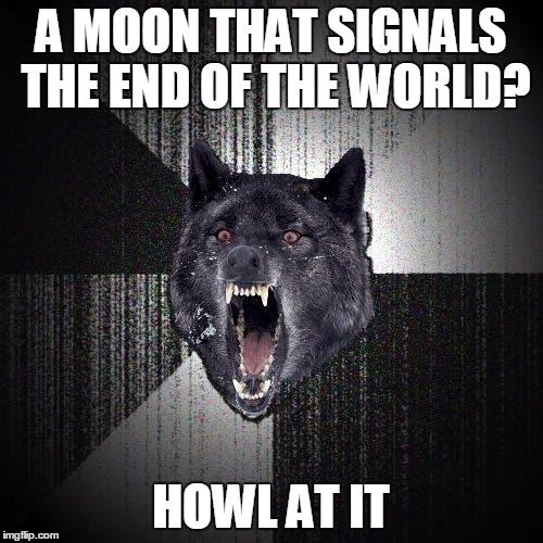 A MOON THAT SIGNALS THE END OF THE WORLD? HOWL AT IT | made w/ Imgflip meme maker