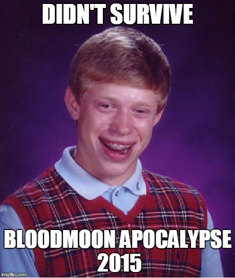 Bad Luck Brian Meme | DIDN'T SURVIVE BLOODMOON APOCALYPSE 2015 | image tagged in memes,bad luck brian | made w/ Imgflip meme maker
