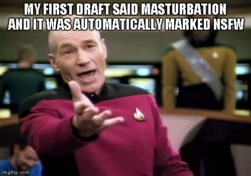 Picard Wtf Meme | MY FIRST DRAFT SAID MASTURBATION AND IT WAS AUTOMATICALLY MARKED NSFW | image tagged in memes,picard wtf | made w/ Imgflip meme maker
