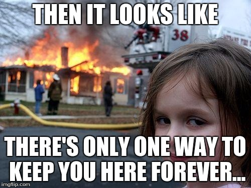 Disaster Girl Meme | THEN IT LOOKS LIKE THERE'S ONLY ONE WAY TO KEEP YOU HERE FOREVER... | image tagged in memes,disaster girl | made w/ Imgflip meme maker