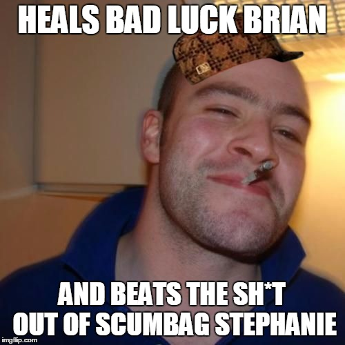 Good Guy Greg | HEALS BAD LUCK BRIAN AND BEATS THE SH*T OUT OF SCUMBAG STEPHANIE | image tagged in good guy greg,scumbag | made w/ Imgflip meme maker