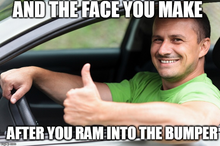 AND THE FACE YOU MAKE AFTER YOU RAM INTO THE BUMPER | made w/ Imgflip meme maker