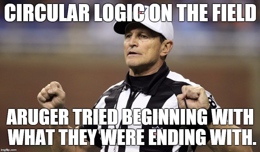 Wait. That whole penalty -- all of what he said -- is itself circular logic. . .oh wait, that's an example, good call. . . | CIRCULAR LOGIC ON THE FIELD ARUGER TRIED BEGINNING WITH WHAT THEY WERE ENDING WITH. | image tagged in logical fallacy ref | made w/ Imgflip meme maker