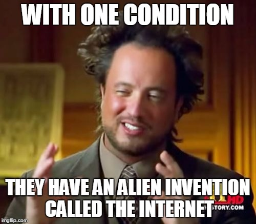 Ancient Aliens Meme | WITH ONE CONDITION THEY HAVE AN ALIEN INVENTION CALLED THE INTERNET | image tagged in memes,ancient aliens | made w/ Imgflip meme maker