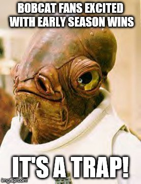 Ackbar | BOBCAT FANS EXCITED WITH EARLY SEASON WINS IT'S A TRAP! | image tagged in bobcat | made w/ Imgflip meme maker