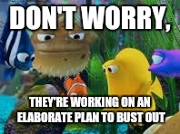 DON'T WORRY, THEY'RE WORKING ON AN ELABORATE PLAN TO BUST OUT | made w/ Imgflip meme maker
