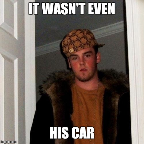 Scumbag Steve Meme | IT WASN'T EVEN HIS CAR | image tagged in memes,scumbag steve | made w/ Imgflip meme maker