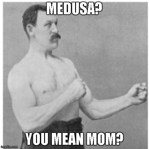 For Submissionnnnnnnnnnnnnnnnnnnnnnnn | MEDUSA? YOU MEAN MOM? | image tagged in overly manly man | made w/ Imgflip meme maker