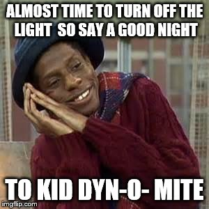 ALMOST TIME TO TURN OFF THE LIGHT  SO SAY A GOOD NIGHT TO KID DYN-O- MITE | image tagged in good times | made w/ Imgflip meme maker