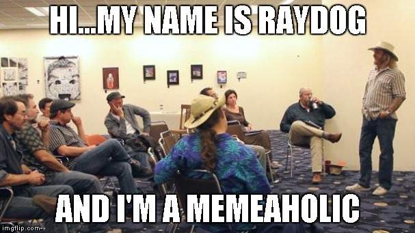 Anyone know when the next group meeting is? | HI...MY NAME IS RAYDOG AND I'M A MEMEAHOLIC | image tagged in aa meeting,memeaholic,funny memes,funny,memes | made w/ Imgflip meme maker