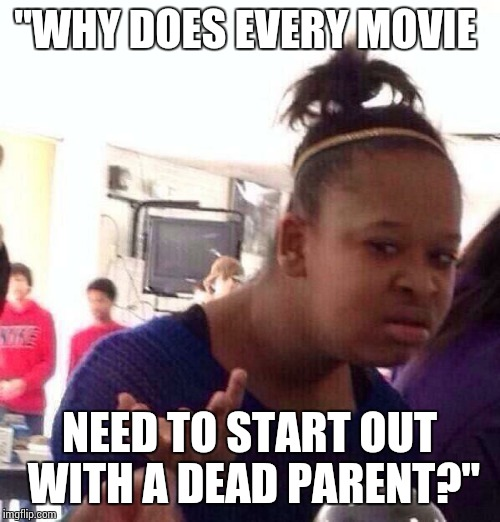 "Black Girl Wat Meme | ""WHY DOES EVERY MOVIE NEED TO START OUT WITH A DEAD PARENT?"" 