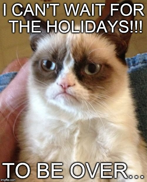 Grumpy cats holidays | I CAN'T WAIT FOR THE HOLIDAYS!!! TO BE OVER... | image tagged in memes,grumpy cat | made w/ Imgflip meme maker