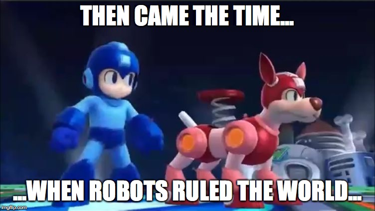 Megaman and Rush | THEN CAME THE TIME... ...WHEN ROBOTS RULED THE WORLD... | image tagged in megaman and rush | made w/ Imgflip meme maker