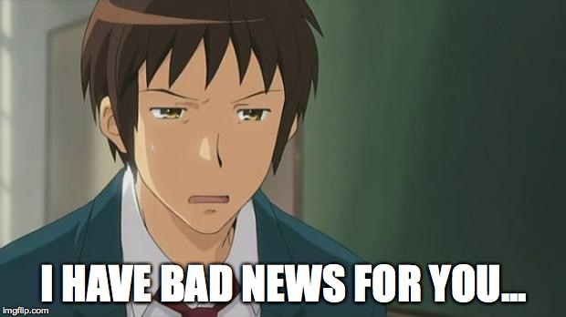 Kyon WTF | I HAVE BAD NEWS FOR YOU... | image tagged in kyon wtf | made w/ Imgflip meme maker