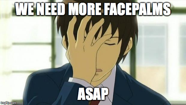 Kyon Facepalm Ver 2 | WE NEED MORE FACEPALMS ASAP | image tagged in kyon facepalm ver 2 | made w/ Imgflip meme maker