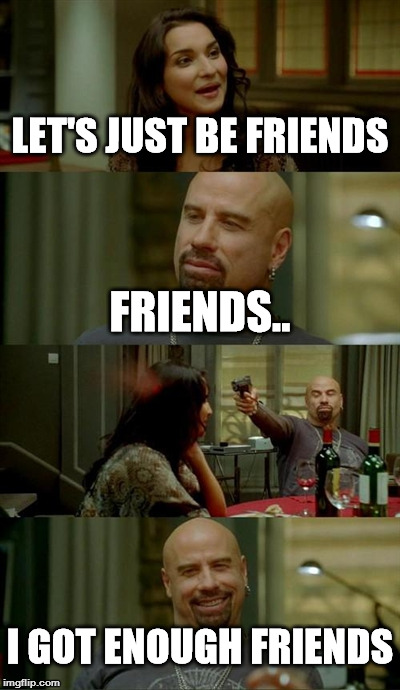 Skinhead John Travolta Meme | LET'S JUST BE FRIENDS FRIENDS.. I GOT ENOUGH FRIENDS | image tagged in memes,skinhead john travolta | made w/ Imgflip meme maker